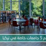 أهم 5 جامعات خاصة في تركيا 2021-2022