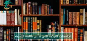 الجامعات التركية التي تدرس باللغة العربية 2021-2022